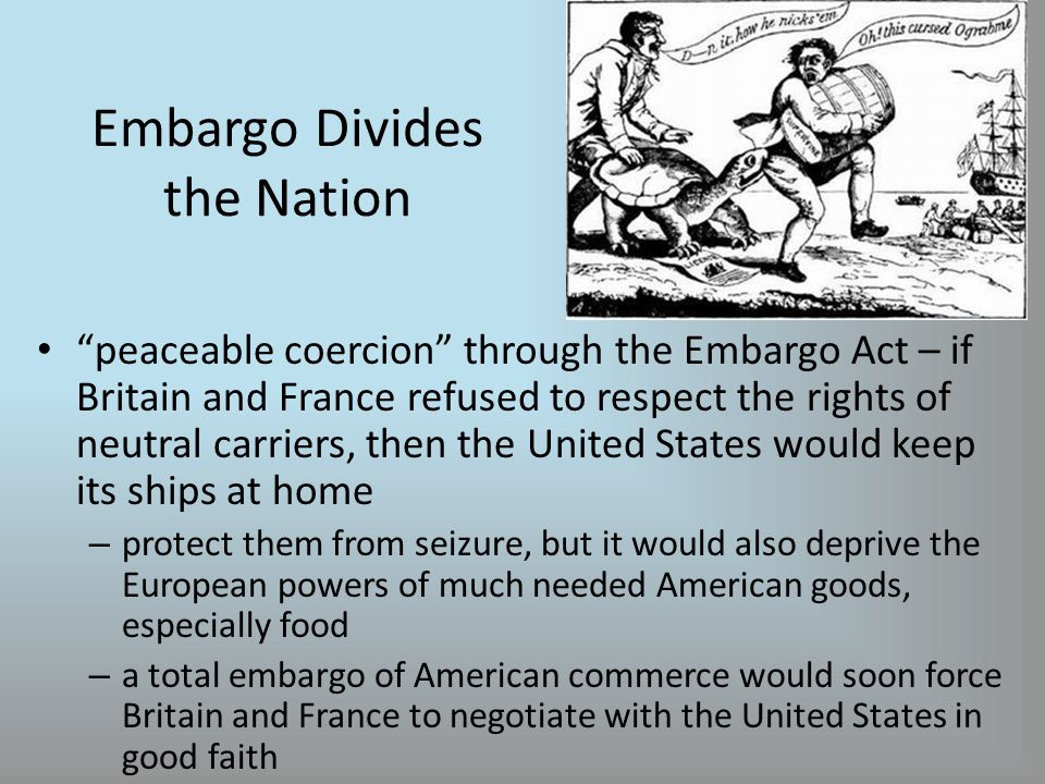 Embargo Divides the Nation peaceable coercion through the Embargo Act – if Britain and France refused to respect the rights of neutral carriers, then the United States would keep its ships at home – protect them from seizure, but it would also deprive the European powers of much needed American goods, especially food – a total embargo of American commerce would soon force Britain and France to negotiate with the United States in good faith