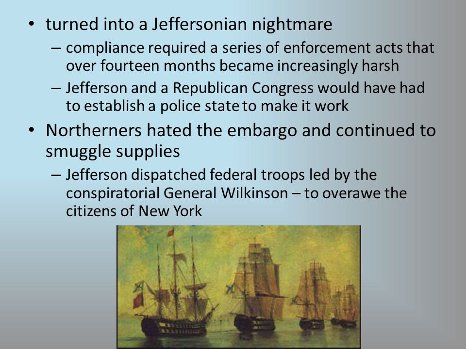 turned into a Jeffersonian nightmare – compliance required a series of enforcement acts that over fourteen months became increasingly harsh – Jefferson and a Republican Congress would have had to establish a police state to make it work Northerners hated the embargo and continued to smuggle supplies – Jefferson dispatched federal troops led by the conspiratorial General Wilkinson – to overawe the citizens of New York