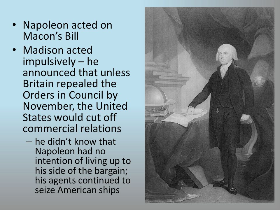 Napoleon acted on Macon's Bill Madison acted impulsively – he announced that unless Britain repealed the Orders in Council by November, the United States would cut off commercial relations – he didn't know that Napoleon had no intention of living up to his side of the bargain; his agents continued to seize American ships