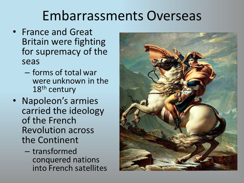 Embarrassments Overseas France and Great Britain were fighting for supremacy of the seas – forms of total war were unknown in the 18 th century Napoleon's armies carried the ideology of the French Revolution across the Continent – transformed conquered nations into French satellites
