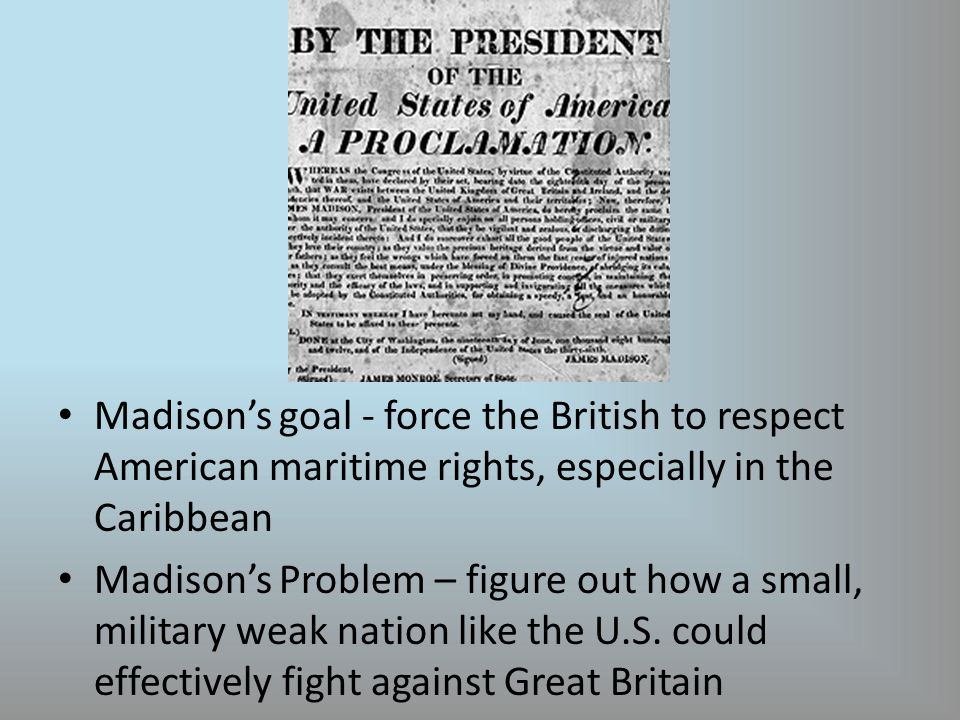 Madison's goal - force the British to respect American maritime rights, especially in the Caribbean Madison's Problem – figure out how a small, military weak nation like the U.S.