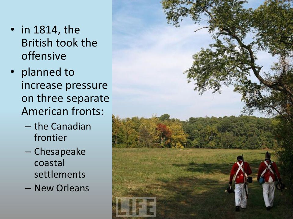in 1814, the British took the offensive planned to increase pressure on three separate American fronts: – the Canadian frontier – Chesapeake coastal settlements – New Orleans