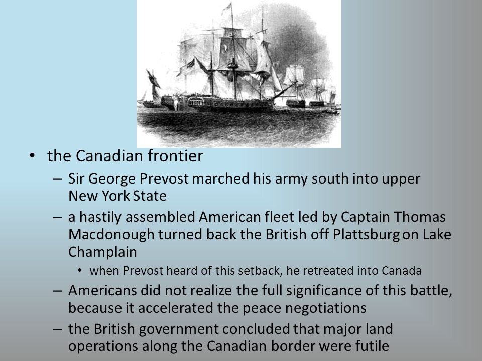 the Canadian frontier – Sir George Prevost marched his army south into upper New York State – a hastily assembled American fleet led by Captain Thomas Macdonough turned back the British off Plattsburg on Lake Champlain when Prevost heard of this setback, he retreated into Canada – Americans did not realize the full significance of this battle, because it accelerated the peace negotiations – the British government concluded that major land operations along the Canadian border were futile