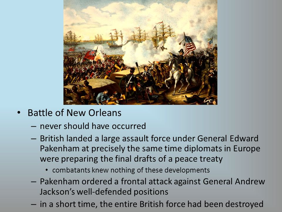 Battle of New Orleans – never should have occurred – British landed a large assault force under General Edward Pakenham at precisely the same time diplomats in Europe were preparing the final drafts of a peace treaty combatants knew nothing of these developments – Pakenham ordered a frontal attack against General Andrew Jackson's well-defended positions – in a short time, the entire British force had been destroyed
