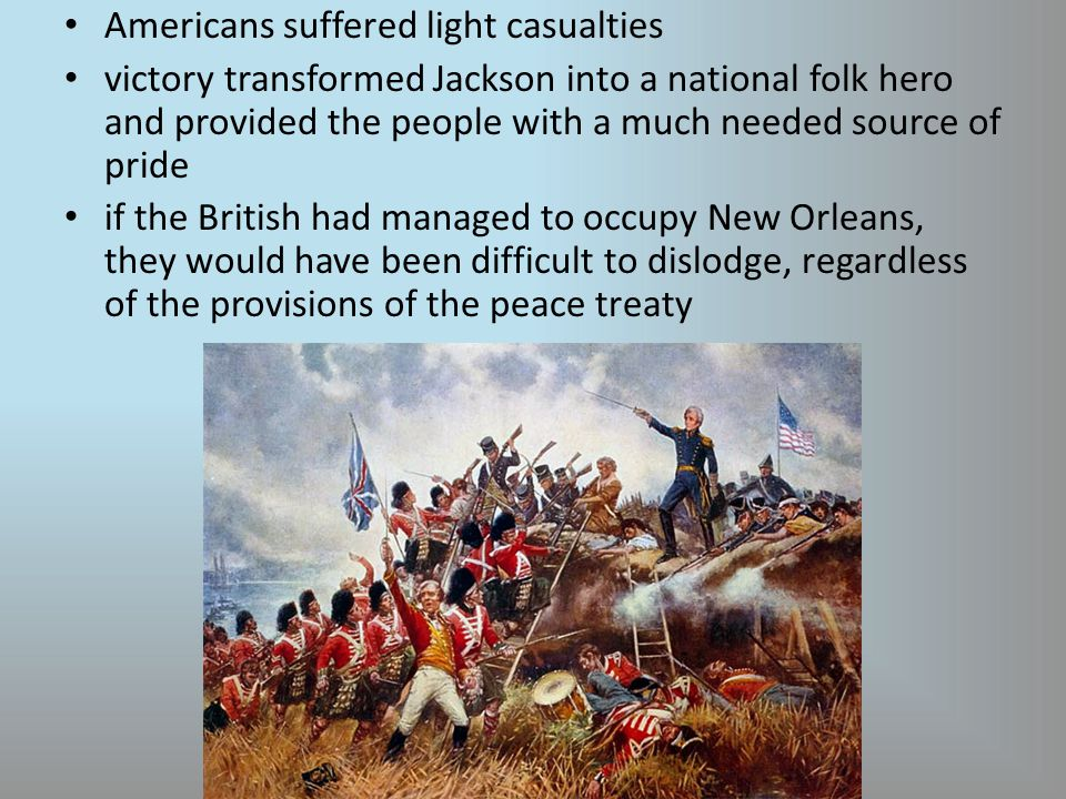 Americans suffered light casualties victory transformed Jackson into a national folk hero and provided the people with a much needed source of pride if the British had managed to occupy New Orleans, they would have been difficult to dislodge, regardless of the provisions of the peace treaty