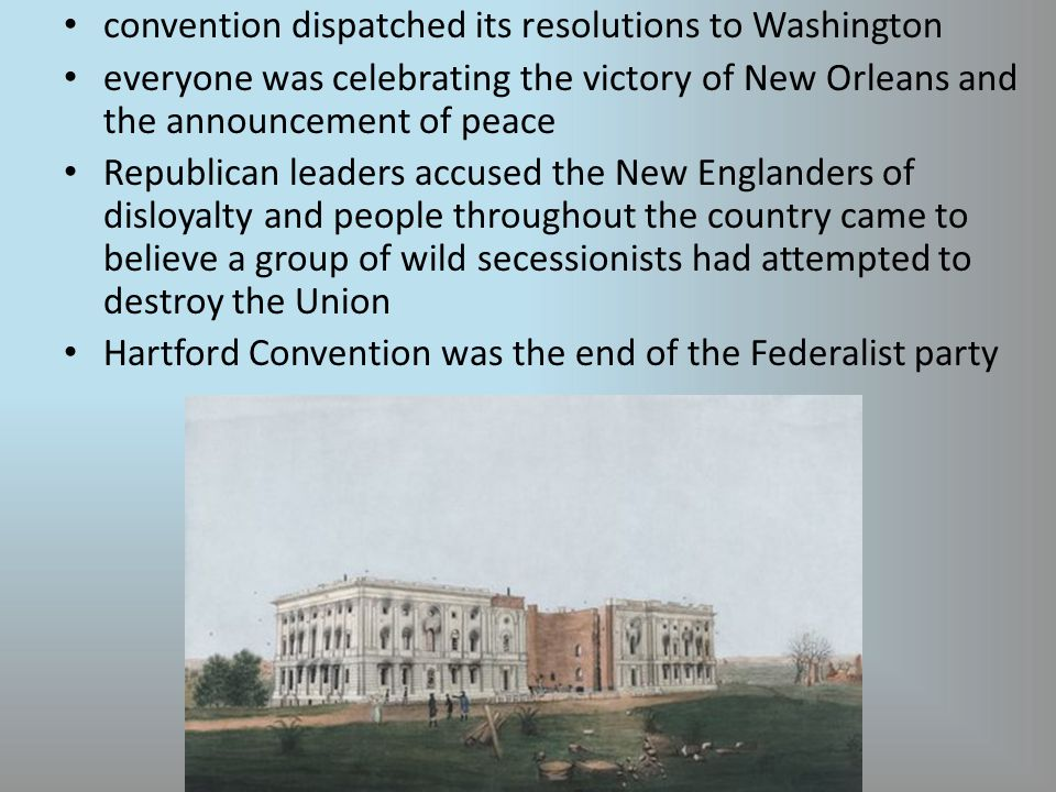 convention dispatched its resolutions to Washington everyone was celebrating the victory of New Orleans and the announcement of peace Republican leaders accused the New Englanders of disloyalty and people throughout the country came to believe a group of wild secessionists had attempted to destroy the Union Hartford Convention was the end of the Federalist party