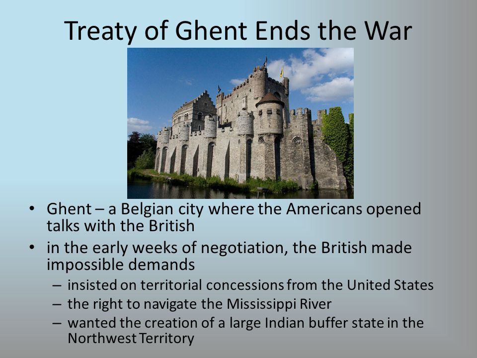 Treaty of Ghent Ends the War Ghent – a Belgian city where the Americans opened talks with the British in the early weeks of negotiation, the British made impossible demands – insisted on territorial concessions from the United States – the right to navigate the Mississippi River – wanted the creation of a large Indian buffer state in the Northwest Territory