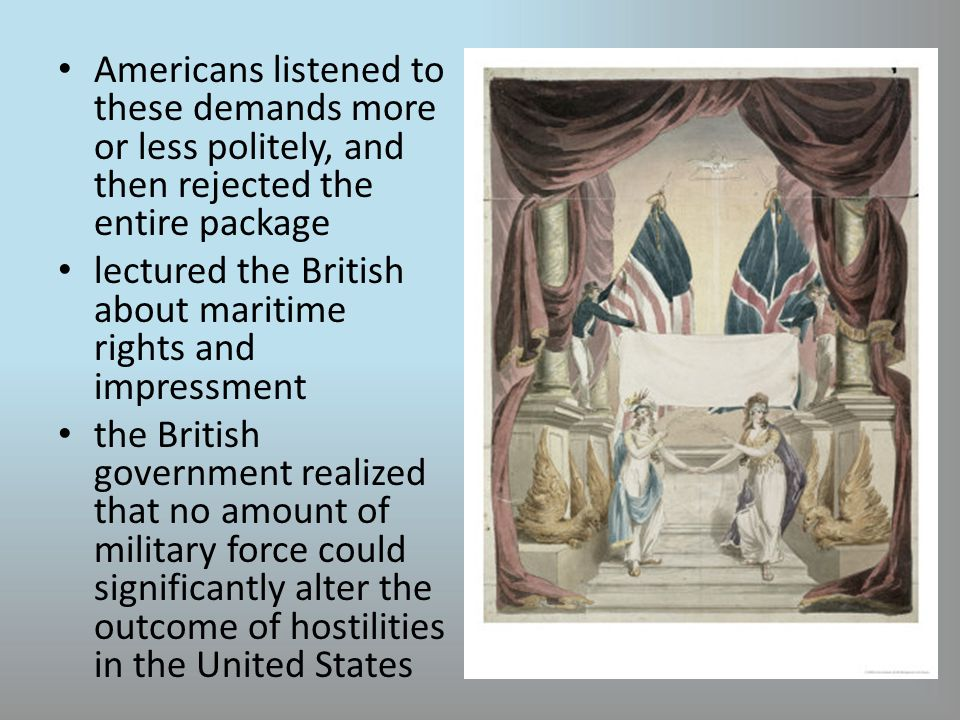 Americans listened to these demands more or less politely, and then rejected the entire package lectured the British about maritime rights and impressment the British government realized that no amount of military force could significantly alter the outcome of hostilities in the United States