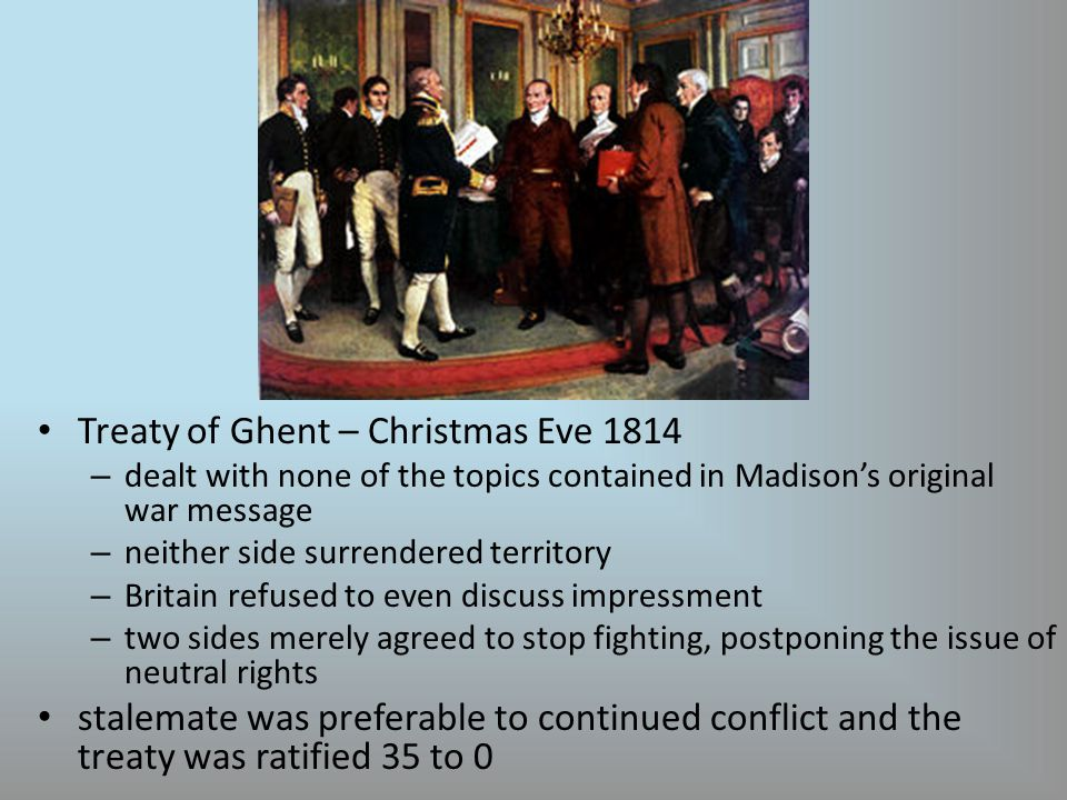 Treaty of Ghent – Christmas Eve 1814 – dealt with none of the topics contained in Madison's original war message – neither side surrendered territory – Britain refused to even discuss impressment – two sides merely agreed to stop fighting, postponing the issue of neutral rights stalemate was preferable to continued conflict and the treaty was ratified 35 to 0