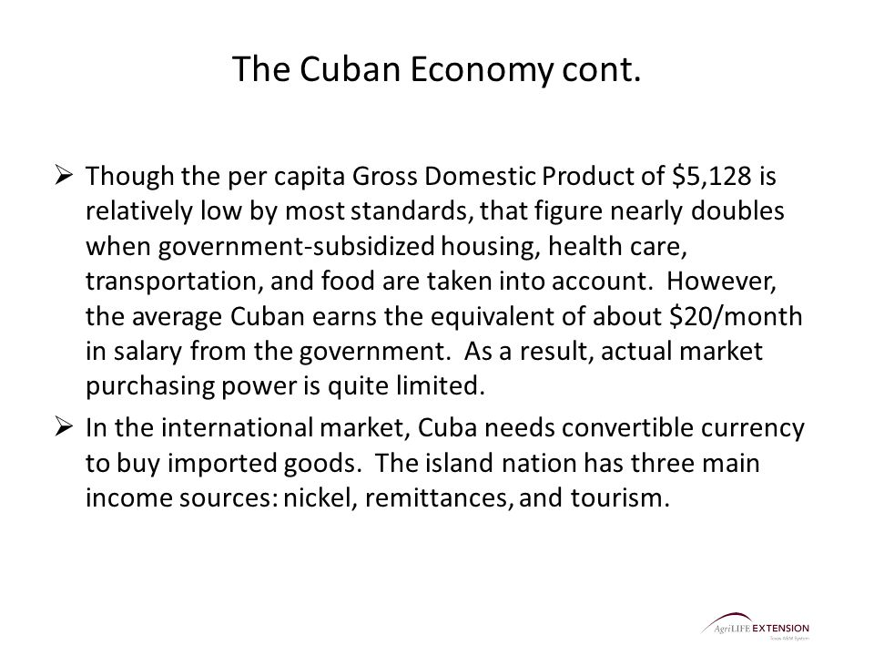 The Cuban Economy cont.  Though the per capita Gross Domestic Product of $5,128 is relatively low by most standards, that figure nearly doubles when