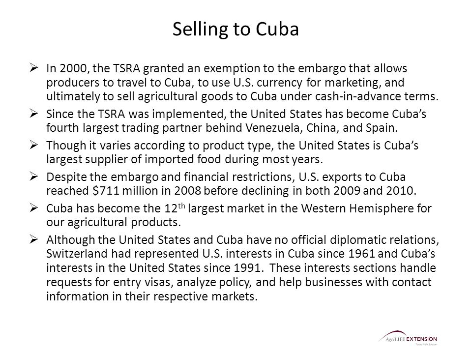 Selling to Cuba  In 2000, the TSRA granted an exemption to the embargo that allows producers to travel to Cuba, to use U.S. currency for marketing, a