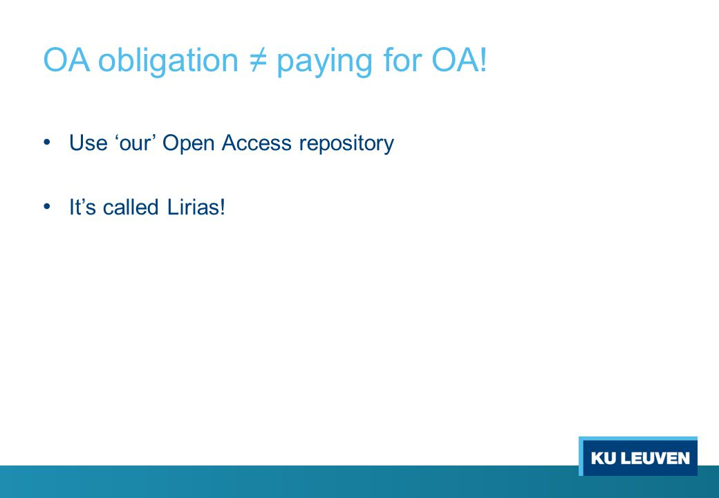 OA obligation ≠ paying for OA! Use 'our' Open Access repository It's called Lirias!