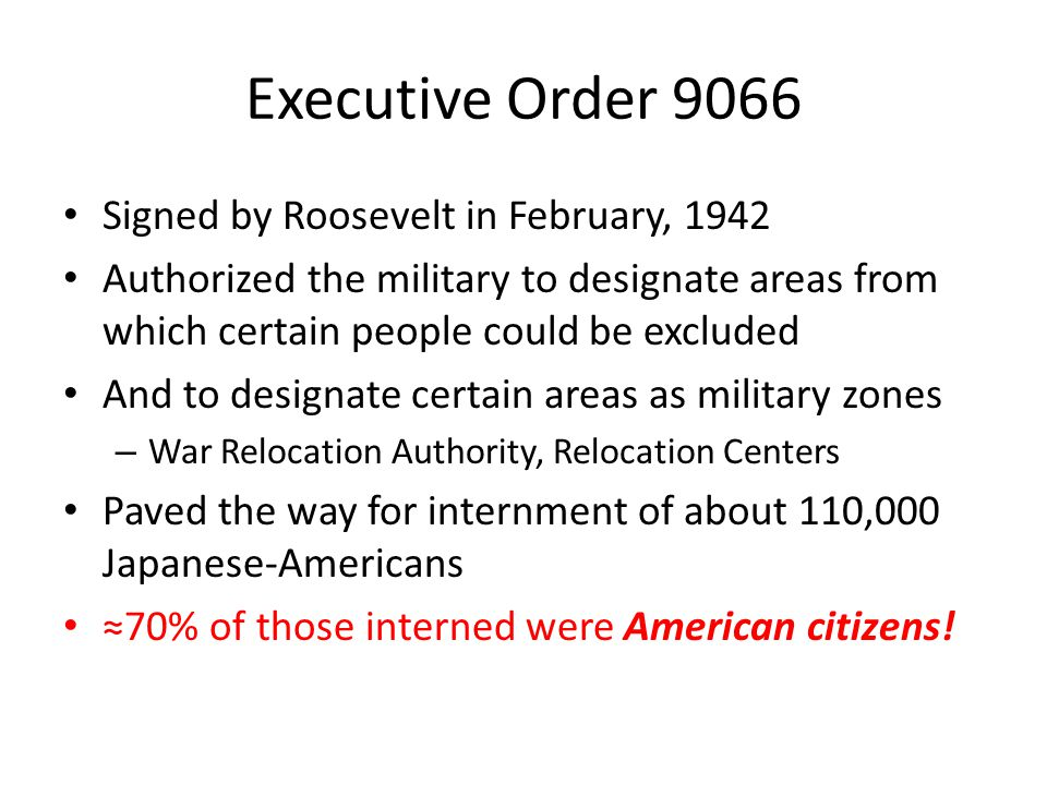Executive Order 9066 Signed by Roosevelt in February, 1942 Authorized the military to designate areas from which certain people could be excluded And to designate certain areas as military zones – War Relocation Authority, Relocation Centers Paved the way for internment of about 110,000 Japanese-Americans ≈70% of those interned were American citizens!