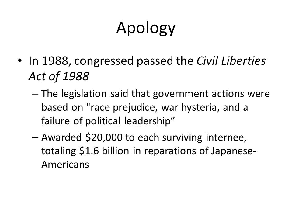 Apology In 1988, congressed passed the Civil Liberties Act of 1988 – The legislation said that government actions were based on race prejudice, war hysteria, and a failure of political leadership – Awarded $20,000 to each surviving internee, totaling $1.6 billion in reparations of Japanese- Americans
