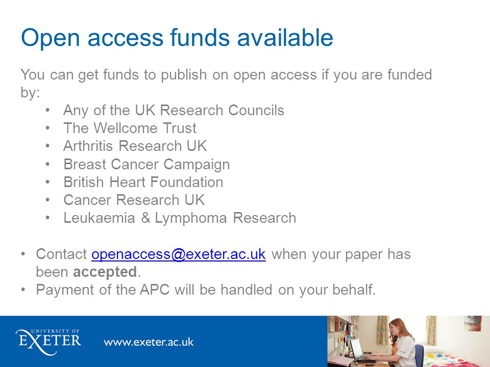 Open access funds available You can get funds to publish on open access if you are funded by: Any of the UK Research Councils The Wellcome Trust Arthritis Research UK Breast Cancer Campaign British Heart Foundation Cancer Research UK Leukaemia & Lymphoma Research Contact openaccess@exeter.ac.uk when your paper has been accepted.openaccess@exeter.ac.uk Payment of the APC will be handled on your behalf.