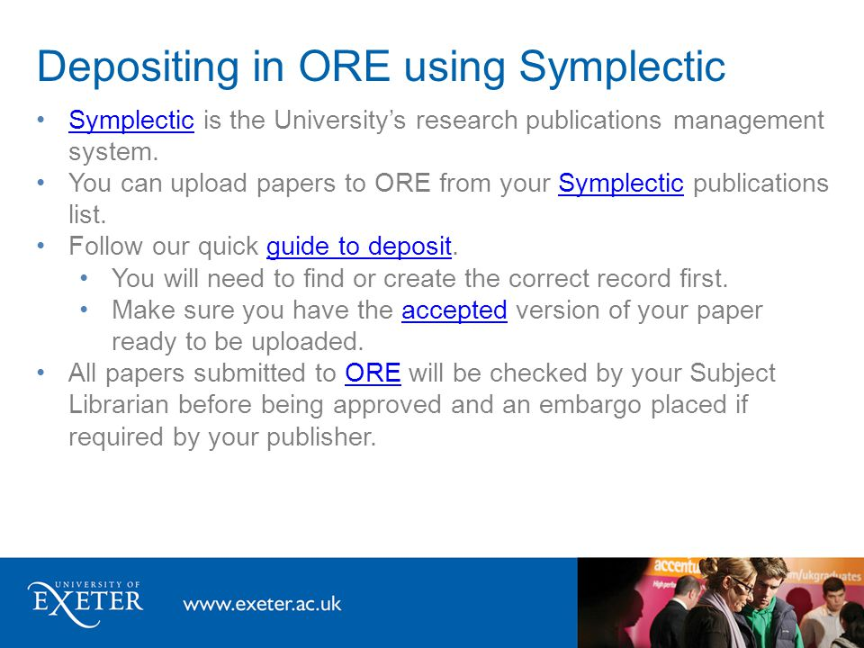 Depositing in ORE using Symplectic Symplectic is the University's research publications management system.Symplectic You can upload papers to ORE from your Symplectic publications list.Symplectic Follow our quick guide to deposit.guide to deposit You will need to find or create the correct record first.