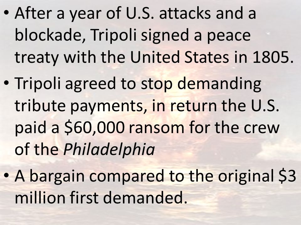 After a year of U.S. attacks and a blockade, Tripoli signed a peace treaty with the United States in 1805. Tripoli agreed to stop demanding tribute pa