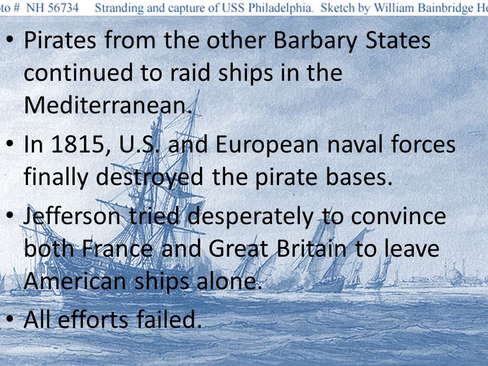 Pirates from the other Barbary States continued to raid ships in the Mediterranean. In 1815, U.S. and European naval forces finally destroyed the pira