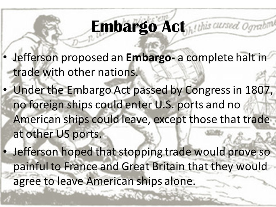 Embargo Act Jefferson proposed an Embargo- a complete halt in trade with other nations. Under the Embargo Act passed by Congress in 1807, no foreign s