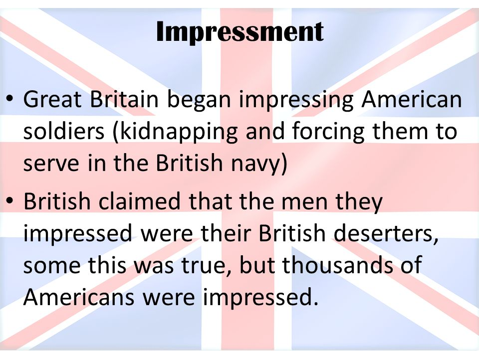 Impressment Great Britain began impressing American soldiers (kidnapping and forcing them to serve in the British navy) British claimed that the men t