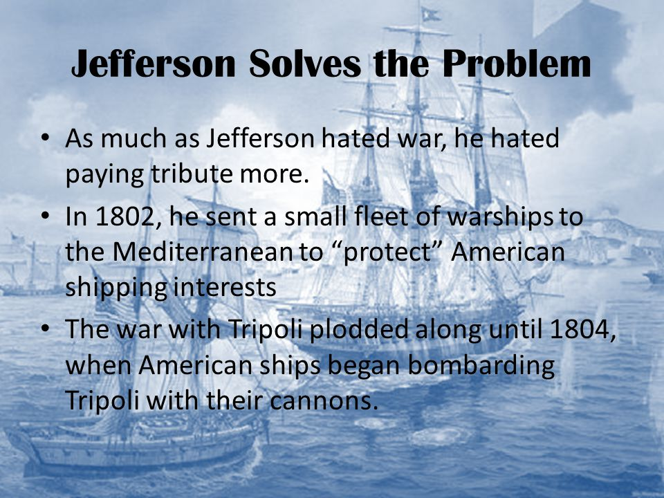 Jefferson Solves the Problem As much as Jefferson hated war, he hated paying tribute more. In 1802, he sent a small fleet of warships to the Mediterra