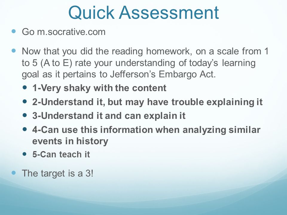 Quick Assessment Go m.socrative.com Now that you did the reading homework, on a scale from 1 to 5 (A to E) rate your understanding of today's learning goal as it pertains to Jefferson's Embargo Act.