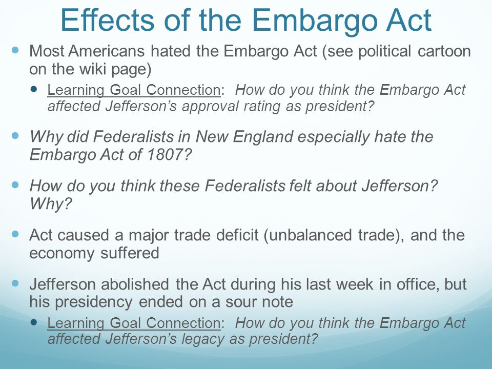 Effects of the Embargo Act Most Americans hated the Embargo Act (see political cartoon on the wiki page) Learning Goal Connection: How do you think the Embargo Act affected Jefferson's approval rating as president.