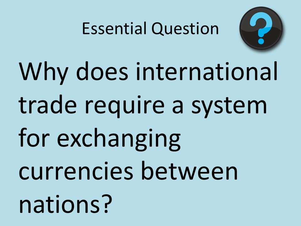 Essential Question Why does international trade require a system for exchanging currencies between nations?