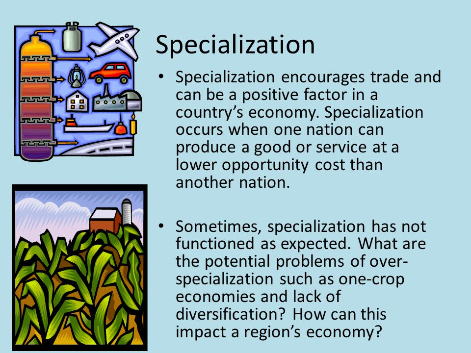 Specialization Specialization encourages trade and can be a positive factor in a country's economy.