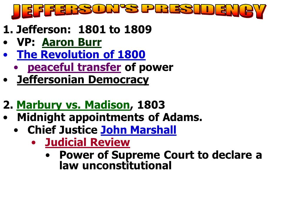 1. Jefferson: 1801 to 1809 VP: Aaron Burr The Revolution of 1800 peaceful transfer of power Jeffersonian Democracy 2. Marbury vs. Madison, 1803 Midnig