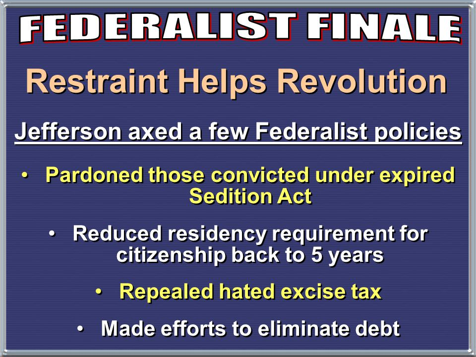 Restraint Helps Revolution Jefferson axed a few Federalist policies Pardoned those convicted under expired Sedition Act Reduced residency requirement for citizenship back to 5 years Repealed hated excise tax Made efforts to eliminate debt Pardoned those convicted under expired Sedition Act Reduced residency requirement for citizenship back to 5 years Repealed hated excise tax Made efforts to eliminate debt