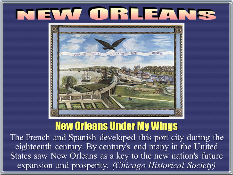 New Orleans Under My Wings The French and Spanish developed this port city during the eighteenth century. By century's end many in the United States s