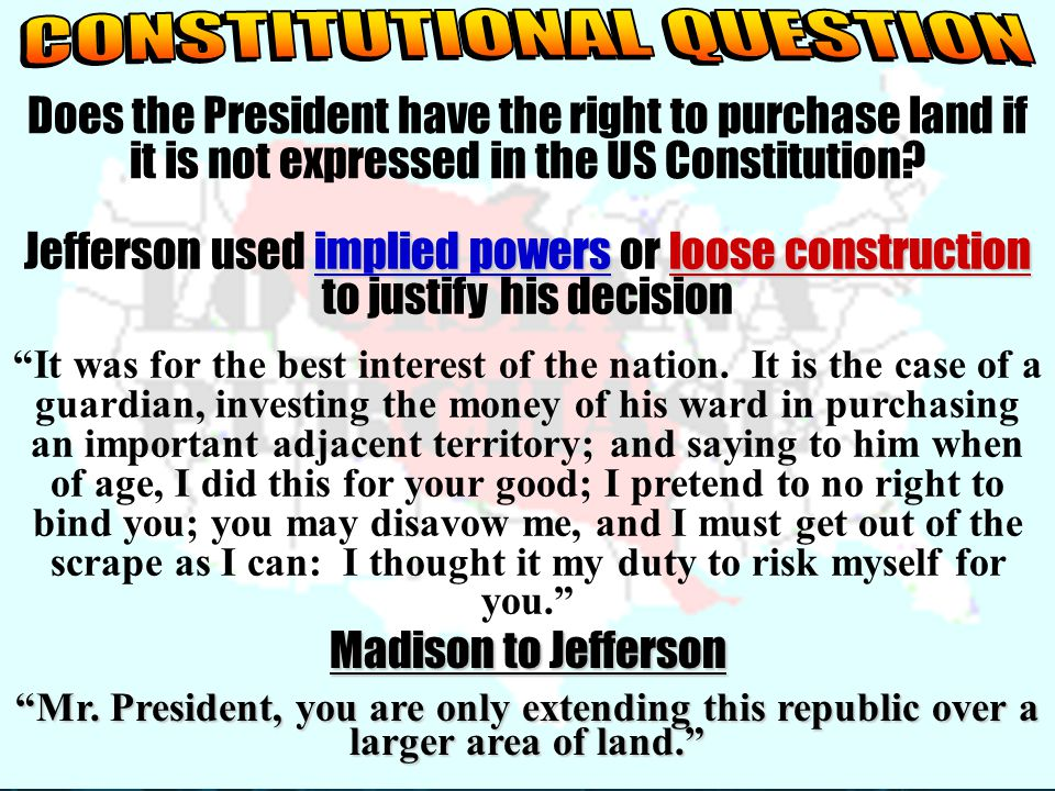 Does the President have the right to purchase land if it is not expressed in the US Constitution? implied powersloose construction Jefferson used impl