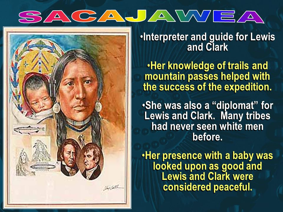 Interpreter and guide for Lewis and Clark Her knowledge of trails and mountain passes helped with the success of the expedition.