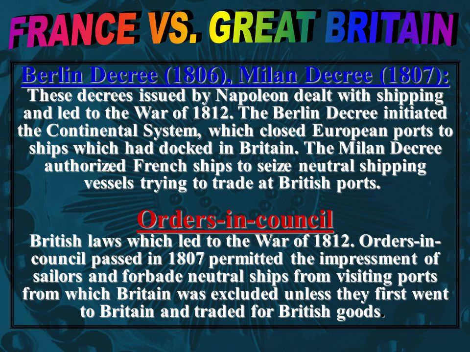 Berlin Decree (1806), Milan Decree (1807): These decrees issued by Napoleon dealt with shipping and led to the War of 1812.