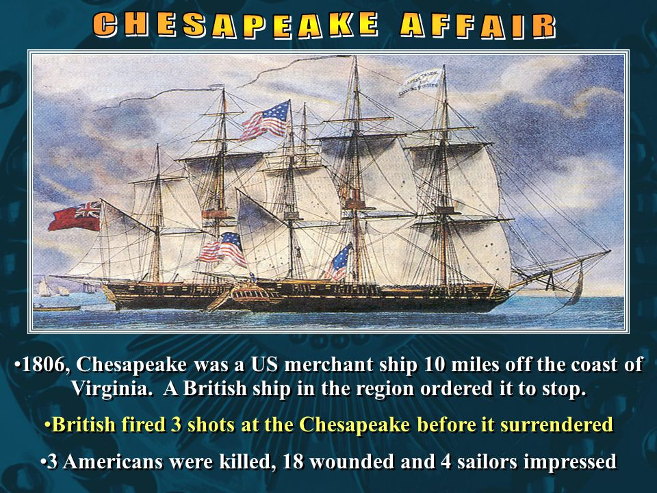 1806, Chesapeake was a US merchant ship 10 miles off the coast of Virginia. A British ship in the region ordered it to stop. British fired 3 shots at