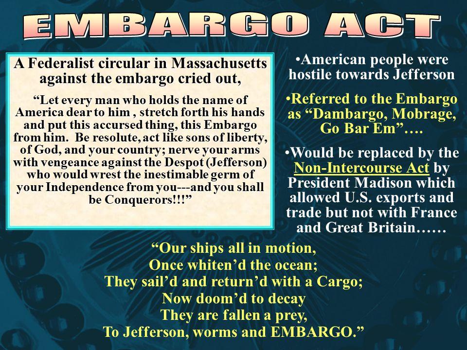 American people were hostile towards Jefferson Referred to the Embargo as Dambargo, Mobrage, Go Bar Em ….