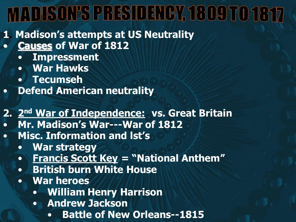 1. Madison's attempts at US Neutrality CausesCauses of War of 1812 Impressment War Hawks Tecumseh Defend American neutrality 2.2 nd War of Independenc