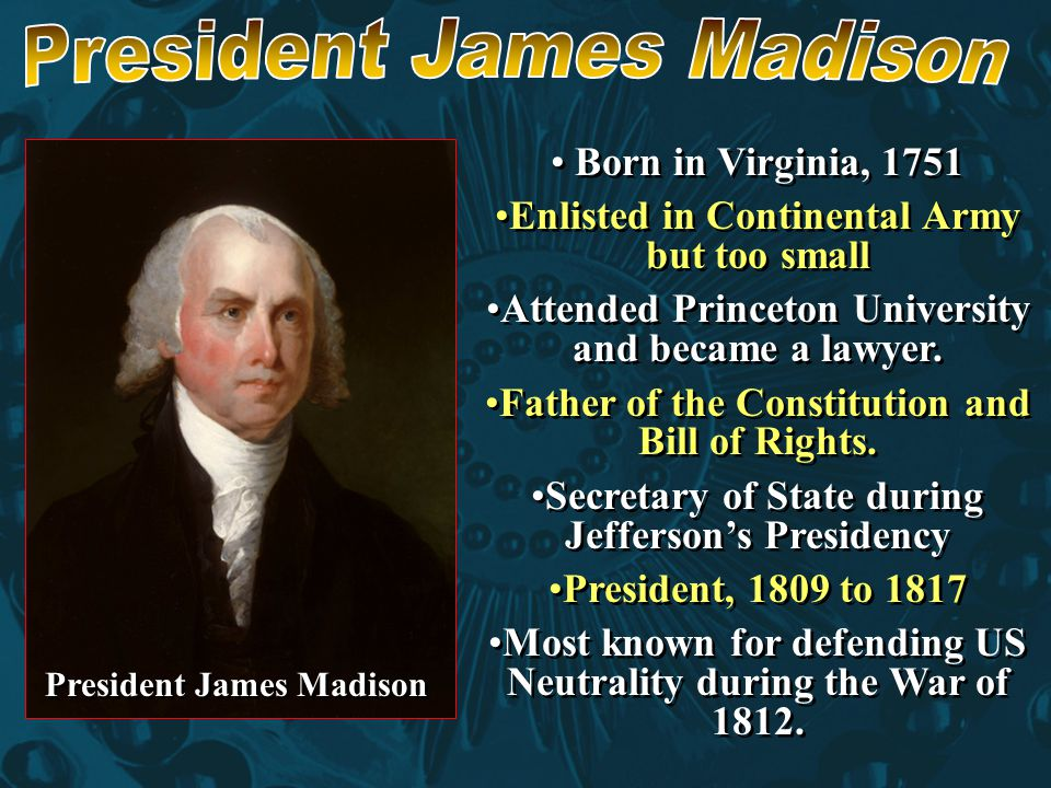 Born in Virginia, 1751 Enlisted in Continental Army but too small Attended Princeton University and became a lawyer. Father of the Constitution and Bi