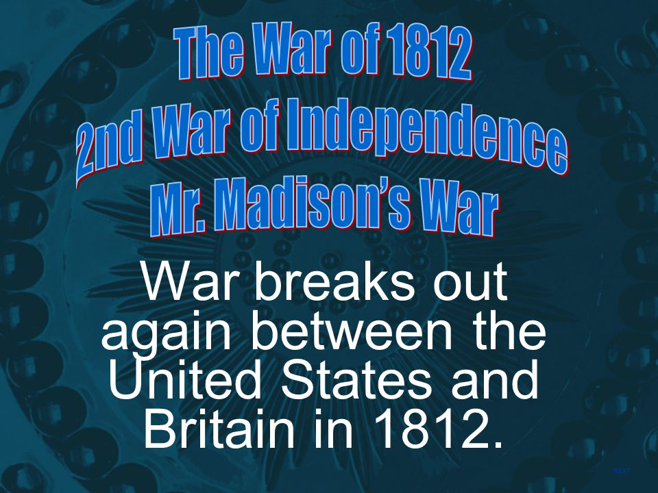 NEXT War breaks out again between the United States and Britain in 1812.