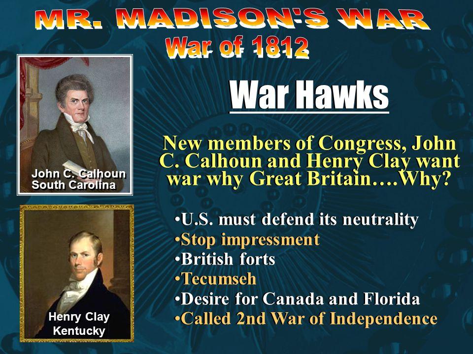 War Hawks New members of Congress, John C.Calhoun and Henry Clay want war why Great Britain….Why.