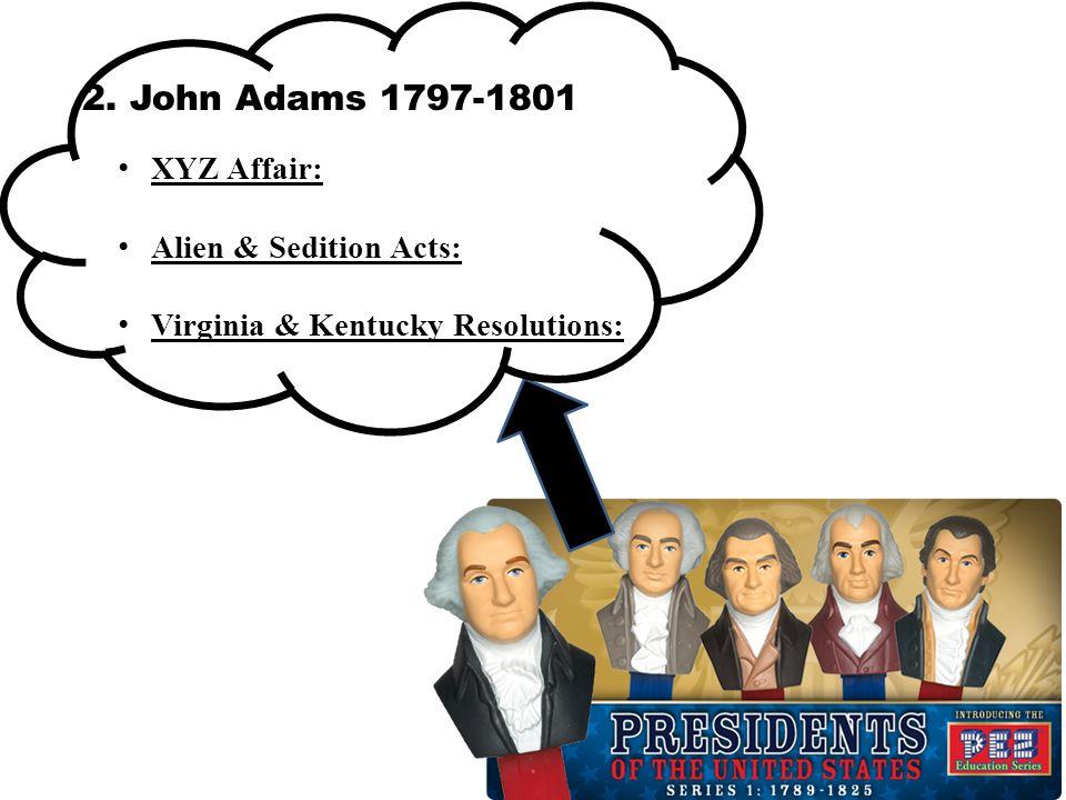 2. John Adams 1797-1801 XYZ Affair: Alien & Sedition Acts: Virginia & Kentucky Resolutions: