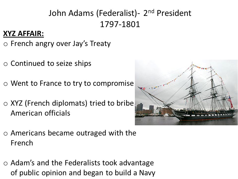 John Adams (Federalist)- 2 nd President 1797-1801 XYZ AFFAIR: o French angry over Jay's Treaty o Continued to seize ships o Went to France to try to c