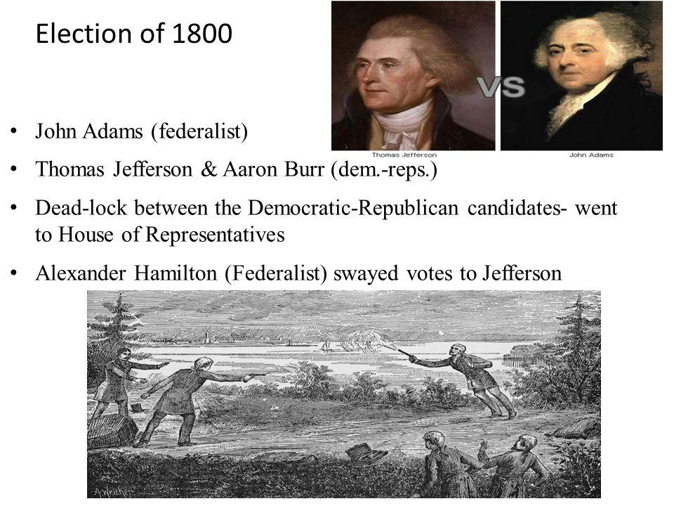 Election of 1800 John Adams (federalist) Thomas Jefferson & Aaron Burr (dem.-reps.) Dead-lock between the Democratic-Republican candidates- went to House of Representatives Alexander Hamilton (Federalist) swayed votes to Jefferson