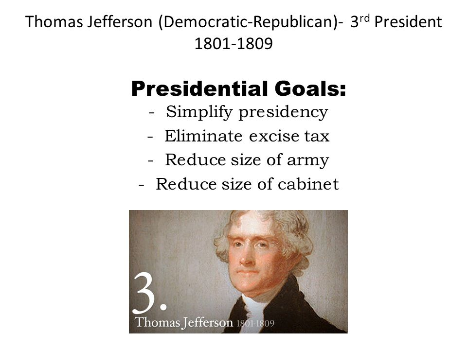 Thomas Jefferson (Democratic-Republican)- 3 rd President 1801-1809 Presidential Goals: -Simplify presidency -Eliminate excise tax -Reduce size of army
