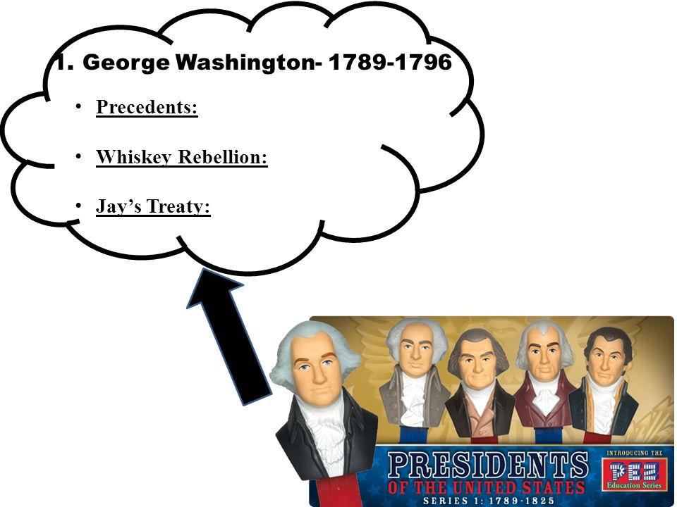 1. George Washington- 1789-1796 Precedents: Whiskey Rebellion: Jay's Treaty: