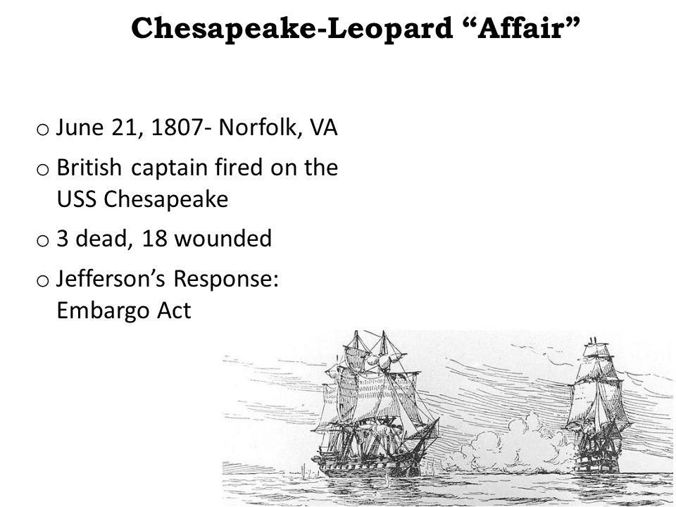 "Chesapeake-Leopard ""Affair"" o June 21, 1807- Norfolk, VA o British captain fired on the USS Chesapeake o 3 dead, 18 wounded o Jefferson's Response: Em"