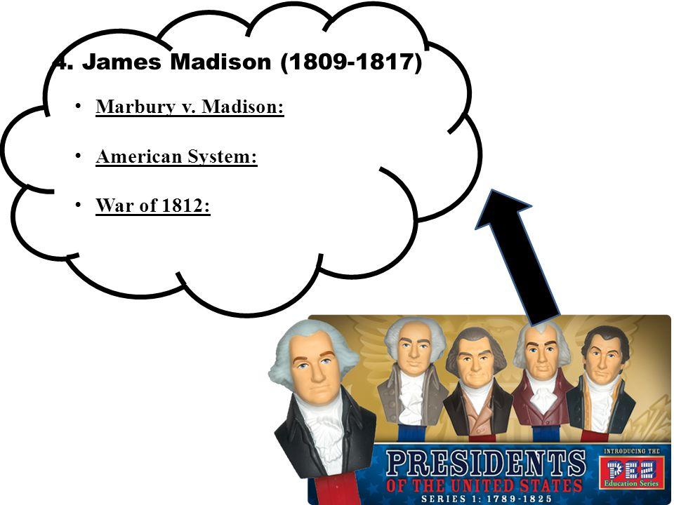 4. James Madison (1809-1817) Marbury v. Madison: American System: War of 1812: