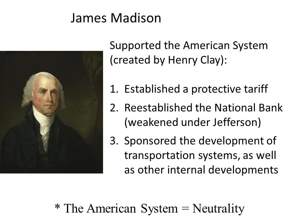 James Madison Supported the American System (created by Henry Clay): 1.Established a protective tariff 2.Reestablished the National Bank (weakened und