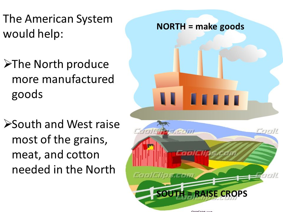 The American System would help:  The North produce more manufactured goods  South and West raise most of the grains, meat, and cotton needed in the